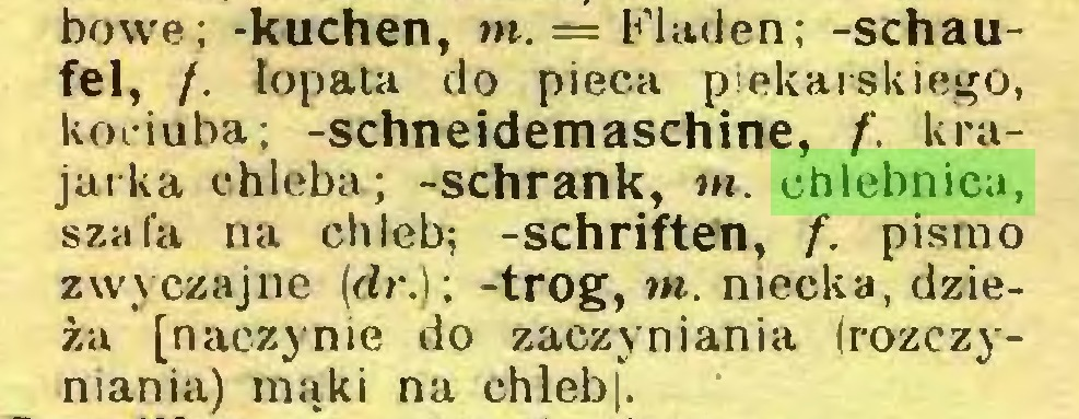 (...) bowe; -kuchen, m.= Fladen; -schaufei, f. łopata do pieca piekarskiego, kociuba; -Schneidemaschine, f. krajarka chleba; -schrank, m. chlebnica, szafa na chleb; -Schriften, f. pismo zwyczajne (dr.): -trog, m. niecka, dzieża [naczynie do zaczyniania irozczyniania) mąki na chleb ...