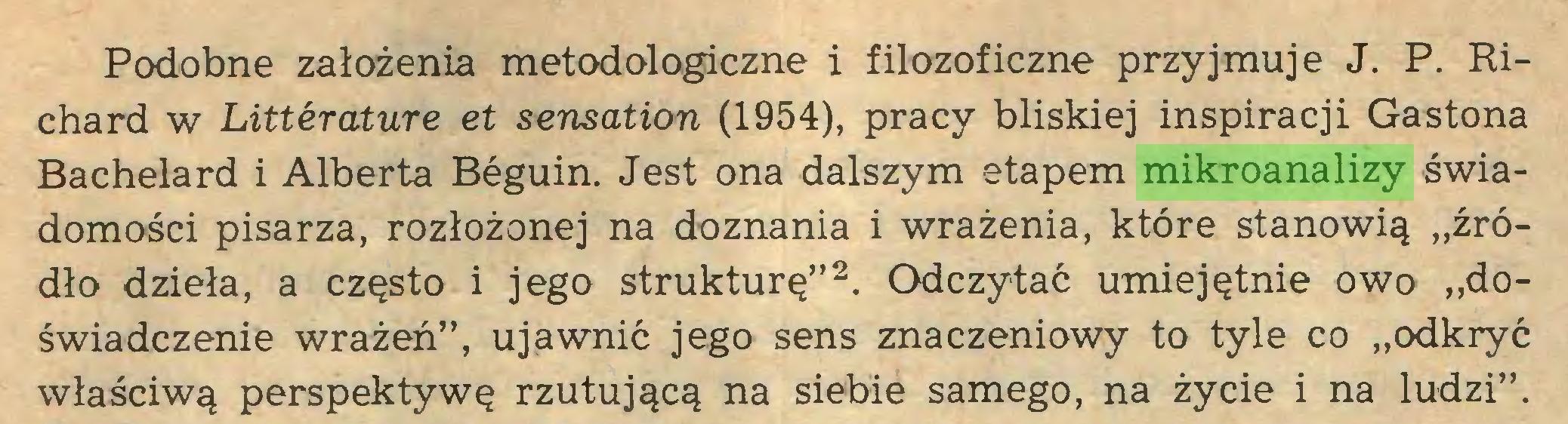 """(...) Podobne założenia metodologiczne i filozoficzne przyjmuje J. P. Richard w Littérature et sensation (1954), pracy bliskiej inspiracji Gastona Bachelard i Alberta Béguin. Jest ona dalszym etapem mikroanalizy świadomości pisarza, rozłożonej na doznania i wrażenia, które stanowią """"źródło dzieła, a często i jego strukturę""""2. Odczytać umiejętnie owo """"doświadczenie wrażeń"""", ujawnić jego sens znaczeniowy to tyle co """"odkryć właściwą perspektywę rzutującą na siebie samego, na życie i na ludzi""""..."""