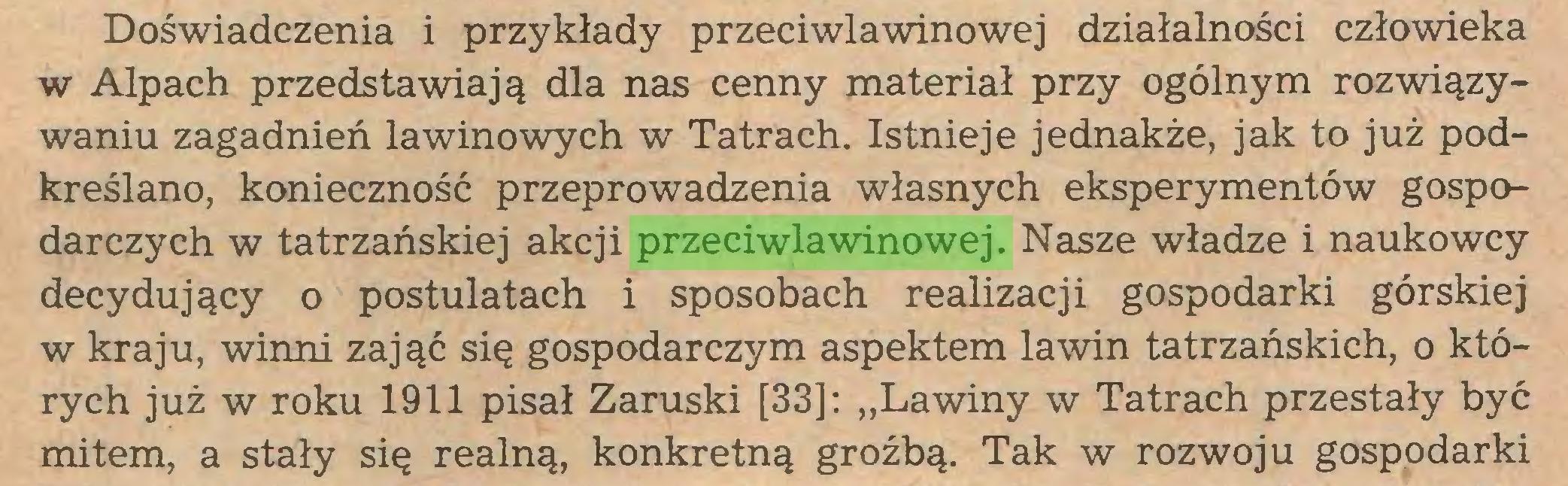 """(...) Doświadczenia i przykłady przeciwlawinowej działalności człowieka w Alpach przedstawiają dla nas cenny materiał przy ogólnym rozwiązywaniu zagadnień lawinowych w Tatrach. Istnieje jednakże, jak to już podkreślano, konieczność przeprowadzenia własnych eksperymentów gospodarczych w tatrzańskiej akcji przeciwlawinowej. Nasze władze i naukowcy decydujący o postulatach i sposobach realizacji gospodarki górskiej w kraju, winni zająć się gospodarczym aspektem lawin tatrzańskich, o których już w roku 1911 pisał Zaruski [33]: """"Lawiny w Tatrach przestały być mitem, a stały się realną, konkretną groźbą. Tak w rozwoju gospodarki..."""