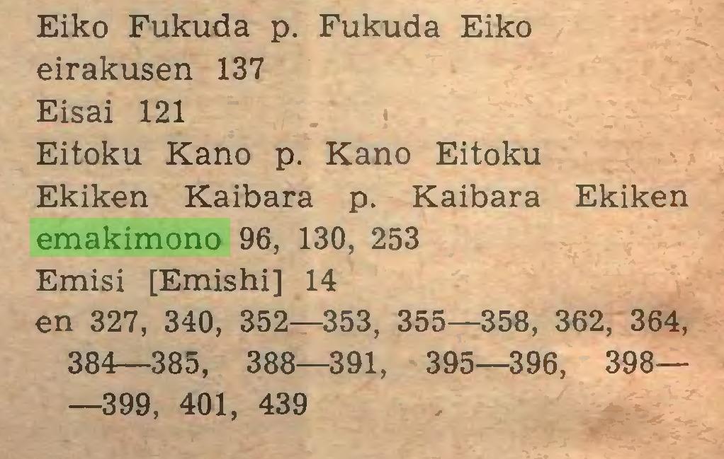 (...) Eiko Fukuda p. Fukuda Eiko eirakusen 137 Eisai 121 Eitoku Kano p. Kano Eitoku Ekiken Kaibara p. Kaibara Ekiken emakimono 96, 130, 253 Emisi [Emishi] 14 en 327, 340, 352—353, 355—358, 362, 364, 384—385, 388—391, 395—396, 398— —399, 401, 439...