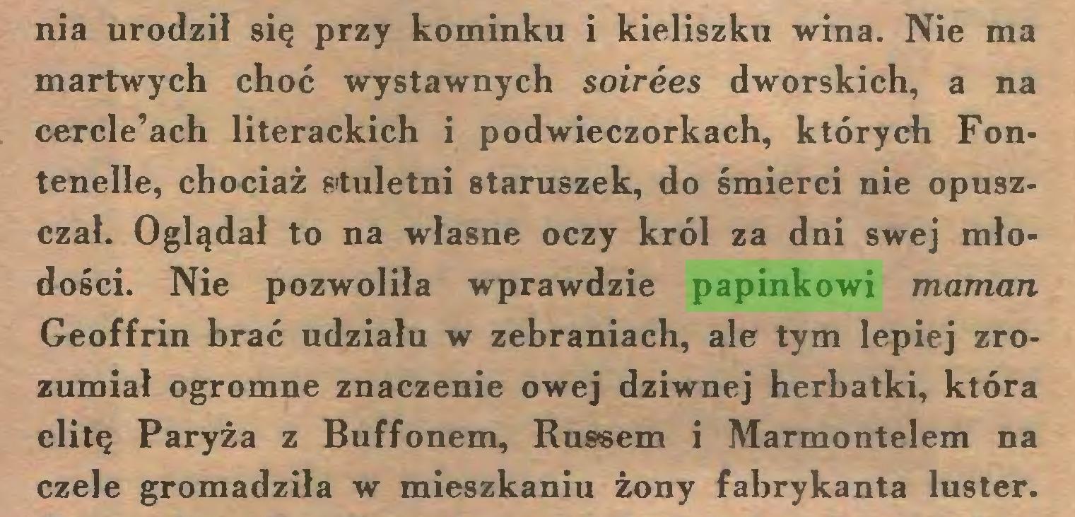 (...) nia urodził się przy kominku i kieliszku wina. Nie ma martwych choć wystawnych soirees dworskich, a na cercle'ach literackich i podwieczorkach, których Fontenelle, chociaż stuletni staruszek, do śmierci nie opuszczał. Oglądał to na własne oczy król za dni swej młodości. Nie pozwoliła wprawdzie papinkowi maman Geoffrin brać udziału w zebraniach, ale tym lepiej zrozumiał ogromne znaczenie owej dziwnej herbatki, która elitę Paryża z Buffonem, Russem i Marmontelem na czele gromadziła w mieszkaniu żony fabrykanta luster...