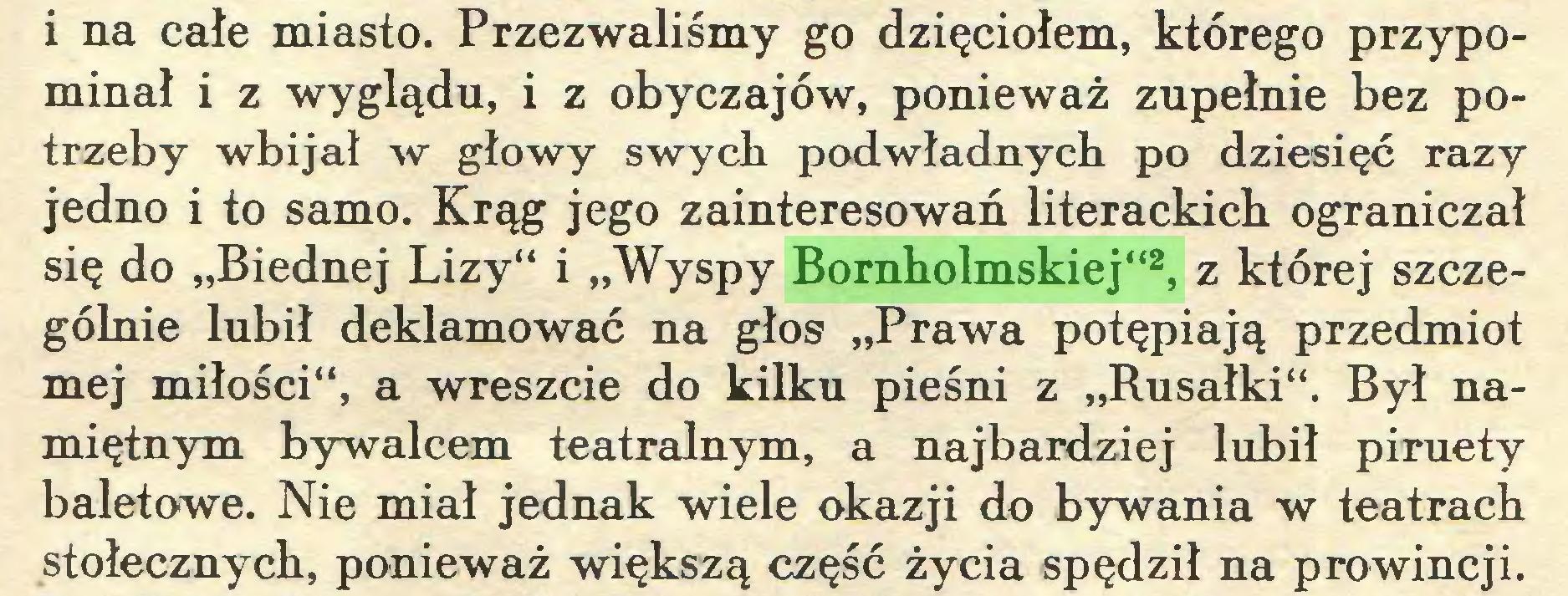 """(...) i na całe miasto. Przezwaliśmy go dzięciołem, którego przypominał i z wyglądu, i z obyczajów, ponieważ zupełnie bez potrzeby wbijał w głowy swych podwładnych po dziesięć razy jedno i to samo. Krąg jego zainteresowań literackich ograniczał się do """"Biednej Lizy"""" i """"Wyspy Bornholmskiej""""2, z której szczególnie lubił deklamować na głos """"Prawa potępiają przedmiot mej miłości"""", a wreszcie do kilku pieśni z """"Rusałki"""". Był namiętnym bywalcem teatralnym, a najbardziej lubił piruety baletowe. Nie miał jednak wiele okazji do bywania w teatrach stołecznych, ponieważ większą część życia spędził na prowincji..."""