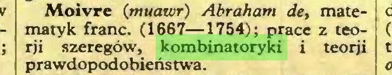 (...) Moivre {muawr) Abraham de, matematyk franc. (1667—1754); prace z teorji szeregów, kombinatoryki i teorji prawdopodobieństwa...