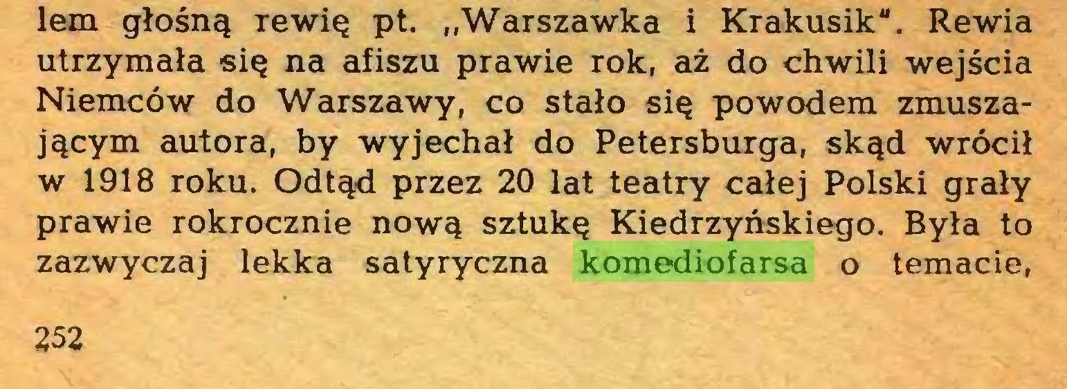 """(...) lem głośną rewię pt. """"Warszawka i Krakusik"""". Rewia utrzymała się na afiszu prawie rok, aż do chwili wejścia Niemców do Warszawy, co stało się powodem zmuszającym autora, by wyjechał do Petersburga, skąd wrócił w 1918 roku. Odtąd przez 20 lat teatry całej Polski grały prawie rokrocznie nową sztukę Kiedrzyńskiego. Była to zazwyczaj lekka satyryczna komediofarsa o temacie, 252..."""