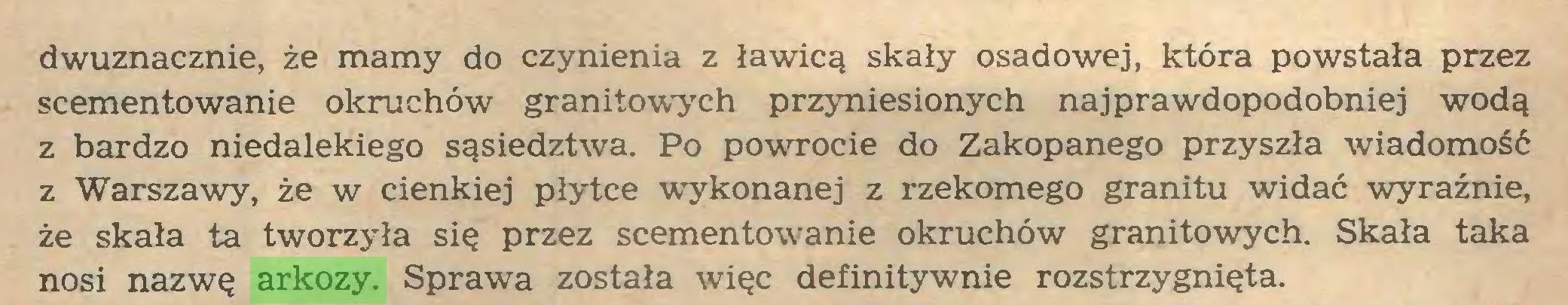 (...) dwuznacznie, że mamy do czynienia z ławicą skały osadowej, która powstała przez scementowanie okruchów granitowych przyniesionych najprawdopodobniej wodą z bardzo niedalekiego sąsiedztwa. Po powTOcie do Zakopanego przyszła wiadomość z Warszawy, że w cienkiej płytce wykonanej z rzekomego granitu widać wyraźnie, że skała ta tworzyła się przez scementowanie okruchów granitowych. Skała taka nosi nazwę arkozy. Sprawa została więc definitywnie rozstrzygnięta...