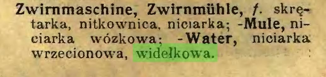(...) Zwirnmaschine, Zwirnmühle, /. skrętarka, nitkownica, niciarka; -Mule, niciarka wózkowa; -Water, niciarka wrzecionowa, widełkowa...