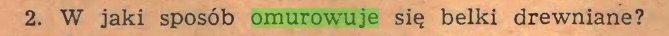 (...) 2. W jaki sposób omurowuje się belki drewniane?...