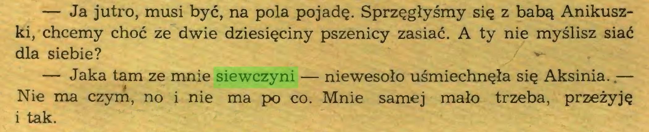(...) — Ja jutro, musi być, na pola pojadę. Sprzęgłyśmy się z babą Anikuszki, chcemy choć ze dwie dziesięciny pszenicy zasiać. A ty nie myślisz siać dla siebie? »*— Jaka tam ze mnie siewczyni — niewesoło uśmiechnęła się Aksinia..— Nie ma czym, no i nie ma po co. Mnie samej mało trzeba, przeżyję i tak...