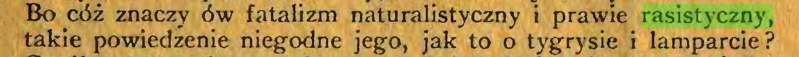 (...) Bo cóż znaczy ów fatalizm naturalistyczny i prawie rasistyczny, takie powiedzenie niegodne jego, jak to o tygrysie i lamparcie?...