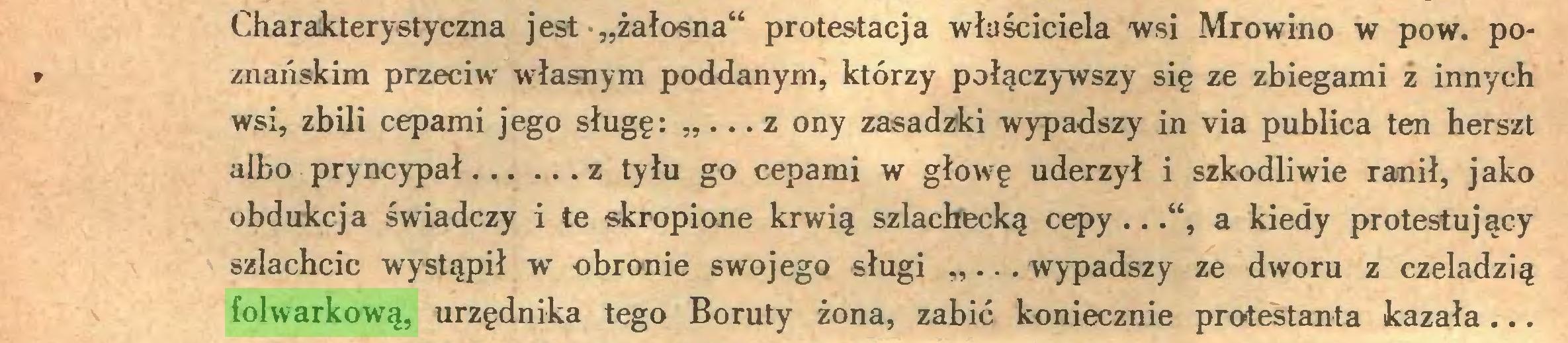 """(...) Charakterystyczna jest """"żałosna"""" protestacja właściciela wsi Mrowino w pow. po* znańskim przeciw własnym poddanym, którzy połączywszy się ze zbiegami z innych wsi, zbili cepami jego sługę: """" ... z ony zasadzki wypadszy in via publica ten herszt albo pryncypał z tyłu go cepami w głowę uderzył i szkodliwie ranił, jako obdukcja świadczy i te skropione krwią szlachecką cepy..."""", a kiedy protestujący szlachcic wystąpił w obronie swojego sługi """"... wypadszy ze dworu z czeladzią folwarkową, urzędnika tego Boruty żona, zabić koniecznie protestanta kazała..."""