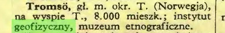 (...) Tromsd, gł. m. okr. T. (Norwegja), na wyspie T., 8.000 mieszk.; instytut geofizyczny, muzeum etnograficzne...