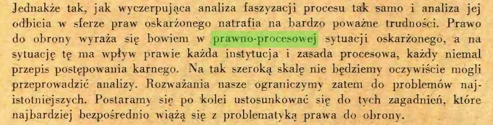 (...) Jednakże tak, jak wyczerpująca analiza Iaszyzacji procesu tak samo i analiza jej odbicia w sferze praw oskarżonego natrafia na bardzo poważne trudności. Prawo do obrony wyraża się bowiem w prawno-procesowej sytuacji oskarżonego, a na sytuację tę ma wpływ prawie każda instytucja i zasada procesowa, każdy niemal przepis postępowania karnego. Na tak szeroką skalę nie będziemy oczywiście mogli przeprowadzić analizy. Rozważania nasze ograniczymy zatem do problemów najistotniejszych. Postaramy się po kolei ustosunkować się do tych zagadnień, które najbardziej bezpośrednio wiążą się z problematyką prawa do obrony...