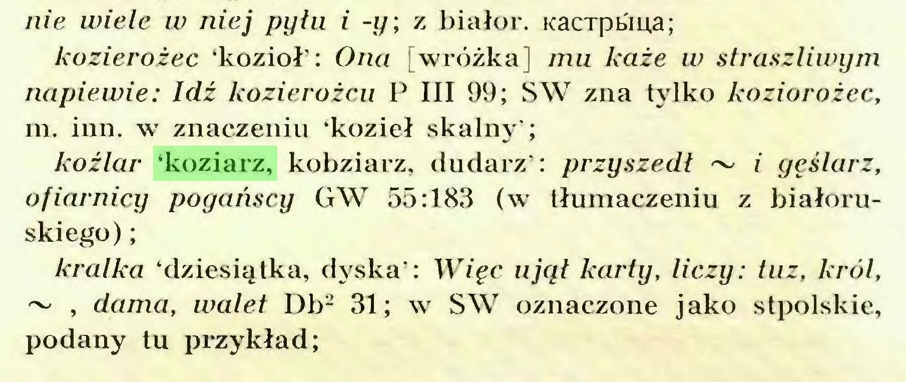 (...) nie wiele w niej pyłu i -y; z białor. Kacrpbiua; kozierożec 'kozioł': Ona [wróżka] mu każe w straszliwym napiewie: Idź kozierożcu P III 99; SW zna tylko koziorożec, m. inn. w znaczeniu 'kozieł skalny'; koźlar 'koziarz, kobziarz, dudarz': przyszedł ~ i gęślarz, ofiarnicy pogańscy GW 55:183 (w tłumaczeniu z białoruskiego) ; kralkci 'dziesiątka, dyska': Więc ujął karty, liczy: tuz, król, ~ , dama, walet Db2 31; w SW oznaczone jako stpolskie, podany tu przykład;...