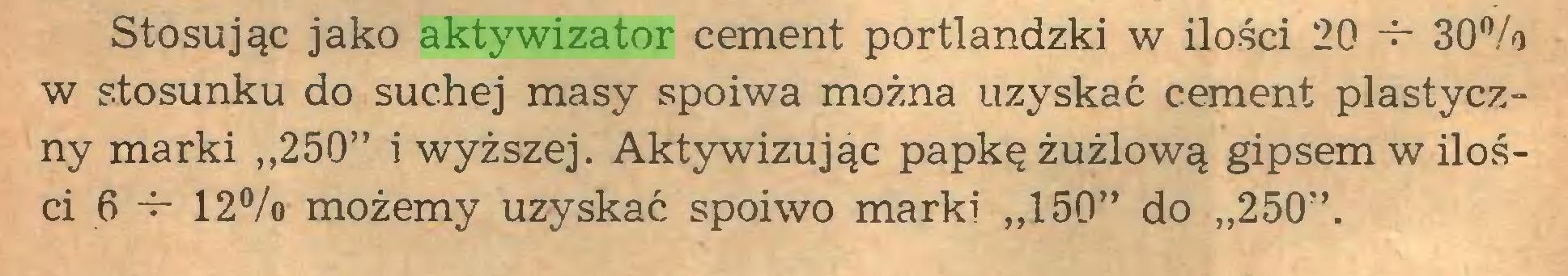 """(...) Stosując jako aktywizator cement portlandzki w ilości 20 -f- 30% w stosunku do suchej masy spoiwa można uzyskać cement plastyczny marki """"250"""" i wyższej. Aktywizując papkę żużlową gipsem w ilości 6 -r- 12% możemy uzyskać spoiwo marki """"150"""" do """"250""""..."""