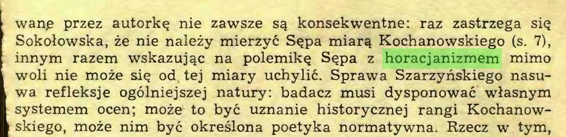 (...) wanę przez autorkę nie zawsze są konsekwentne: raz zastrzega się Sokołowska, że nie należy mierzyć Sępa miarą Kochanowskiego (s. 7), innym razem wskazując na polemikę Sępa z horacjanizmem mimo woli nie może się od tej miary uchylić. Sprawa Szarzyńskiego nasuwa refleksje ogólniejszej natury: badacz musi dysponować własnym systemem ocen; może to być uznanie historycznej rangi Kochanowskiego, może nim być określona poetyka normatywna. Rzecz w tym,...