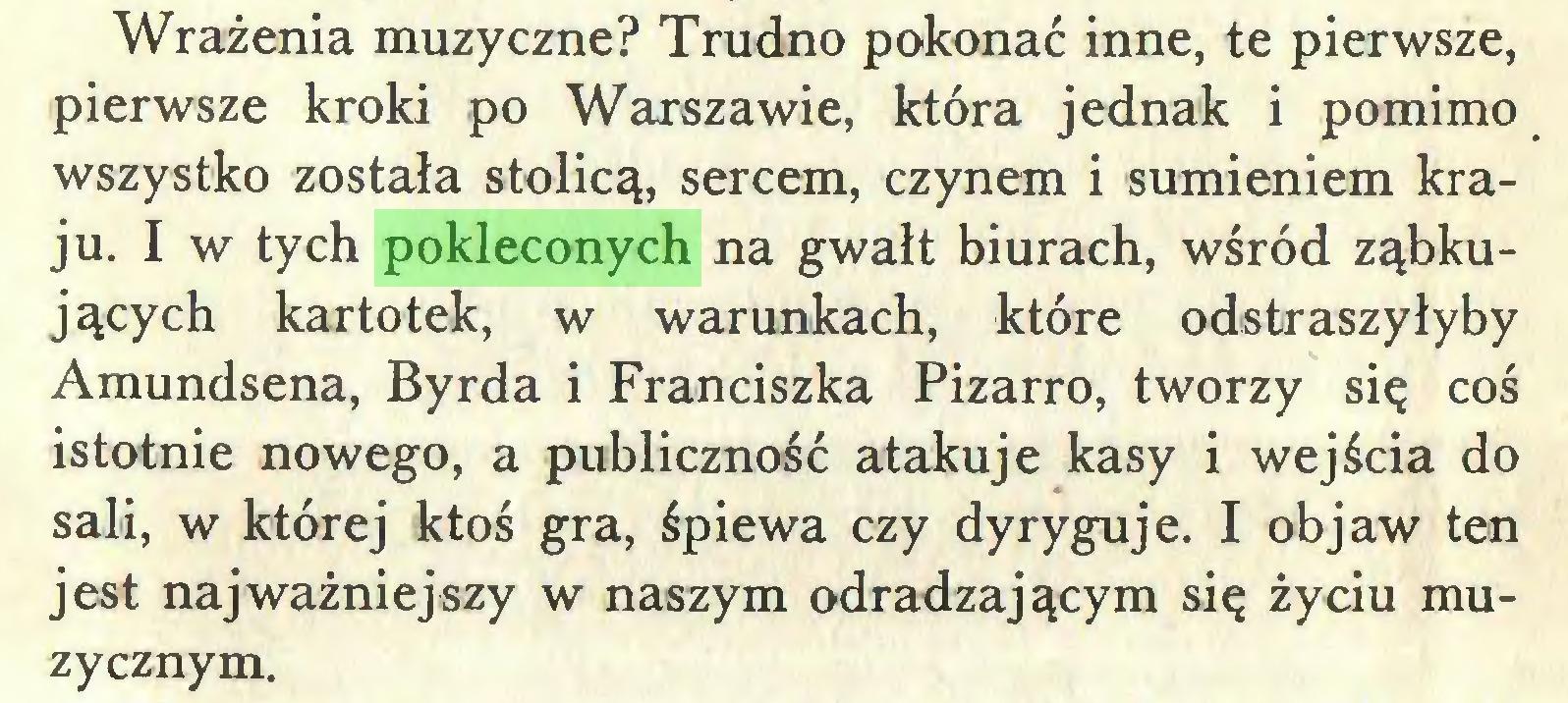 (...) Wrażenia muzyczne? Trudno pokonać inne, te pierwsze, pierwsze kroki po Warszawie, która jednak i pomimo wszystko została stolicą, sercem, czynem i sumieniem kraju. I w tych pokleconych na gwałt biurach, wśród ząbkujących kartotek, w warunkach, które odstraszyłyby Amundsena, Byrda i Franciszka Pizarro, tworzy się coś istotnie nowego, a publiczność atakuje kasy i wejścia do sali, w której ktoś gra, śpiewa czy dyryguje. I objaw ten jest najważniejszy w naszym odradzającym się życiu muzycznym...