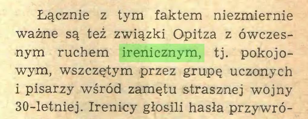(...) Łącznie z tym faktem niezmiernie ważne są też związki Opitza z ówczesnym ruchem irenicznym, tj. pokojowym, wszczętym przez grupę uczonych i pisarzy wśród zamętu strasznej wojny 30-letniej. Irenicy głosili hasła przywró...