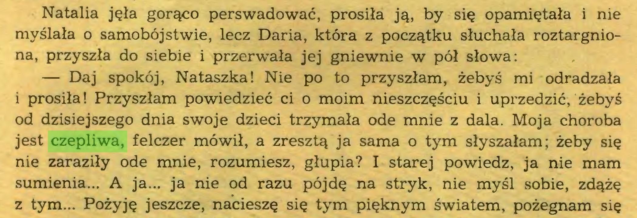 (...) Natalia jęła gorąco perswadować, prosiła ją, by się opamiętała i nie myślała o samobójstwie, lecz Daria, która z początku słuchała roztargniona, przyszła do siebie i przerwała jej gniewnie w pół słowa: — Daj spokój, Nataszka! Nie po to przyszłam, żebyś mi odradzała i prosiła! Przyszłam powiedzieć ci o moim nieszczęściu i uprzedzić, żebyś od dzisiejszego dnia swoje dzieci trzymała ode mnie z dala. Moja choroba jest czepliwa, felczer mówił, a zresztą ja sama o tym słyszałam; żeby się nie zaraziły ode mnie, rozumiesz, głupia? I starej powiedz, ja nie mam sumienia... A ja... ja nie od razu pójdę na stryk, nie myśl sobie, zdążę z tym... Pożyję jeszcze, nacieszę się tym pięknym światem, pożegnam się...