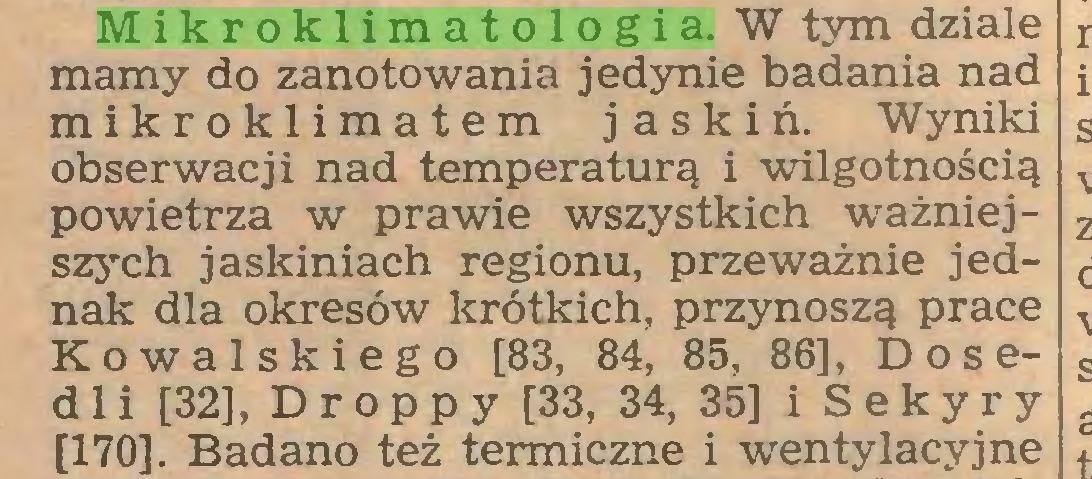 (...) Mikroklimatologia. W tym dziale mamy do zanotowania jedynie badania nad mikroklimatem jaskiń. Wyniki obserwacji nad temperaturą i wilgotnością powietrza w prawie wszystkich ważniejszych jaskiniach regionu, przeważnie jednak dla okresów krótkich, przynoszą prace Kowalskiego [83, 84, 85, 86], Dosedli [32], Droppy [33, 34, 35] i Sekyry [170]. Badano też termiczne i wentylacyjne...