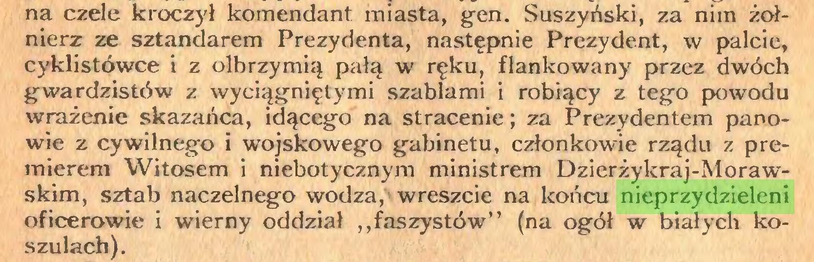 """(...) na czele kroczył komendant miasta, gen. Suszyński, za nim żołnierz ze sztandarem Prezydenta, następnie Prezydent, w palcie, cyklistówce i z olbrzymią pałą w ręku, flankowany przez dwóch gwardzistów z wyciągniętymi szablami i robiący z tego powodu wrażenie skazańca, idącego na stracenie; za Prezydentem panowie z cywilnego i wojskowego gabinetu, członkowie rządu z premierem Witosem i niebotycznym ministrem Dzierżykraj-Morawskim, sztab naczelnego wodza, wreszcie na końcu nieprzydzieleni oficerowie i wierny oddział ,,faszystów"""" (na ogół w białych koszulach)..."""