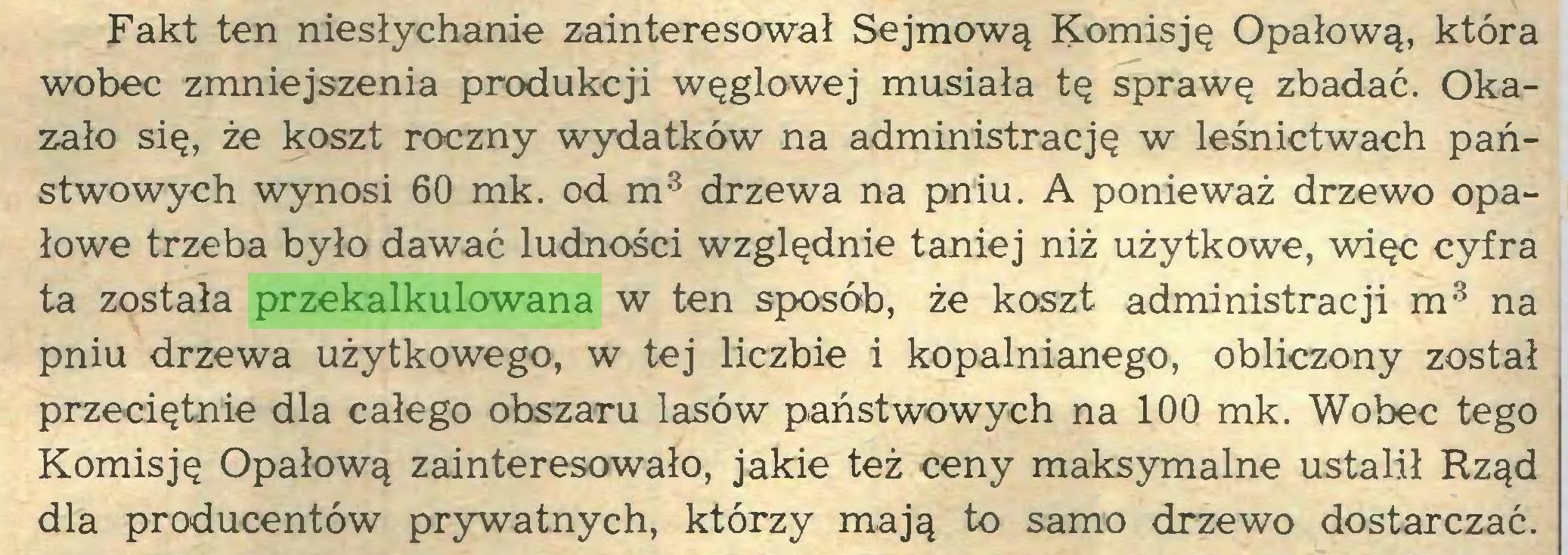 (...) Fakt ten niesłychanie zainteresował Sejmową Komisję Opałową, która wobec zmniejszenia produkcji węglowej musiała tę sprawę zbadać. Okazało się, że koszt roczny wydatków na administrację w leśnictwach państwowych wynosi 60 mk. od m3 drzewa na pniu. A ponieważ drzewo opałowe trzeba było dawać ludności względnie taniej niż użytkowe, więc cyfra ta została przekalkulowana w ten sposób, że koszt administracji m3 na pniu drzewa użytkowego, w tej liczbie i kopalnianego, obliczony został przeciętnie dla całego obszaru lasów państwowych na 100 mk. Wobec tego Komisję Opałową zainteresowało, jakie też ceny maksymalne ustalił Rząd dla producentów prywatnych, którzy mają to samo drzewo dostarczać...