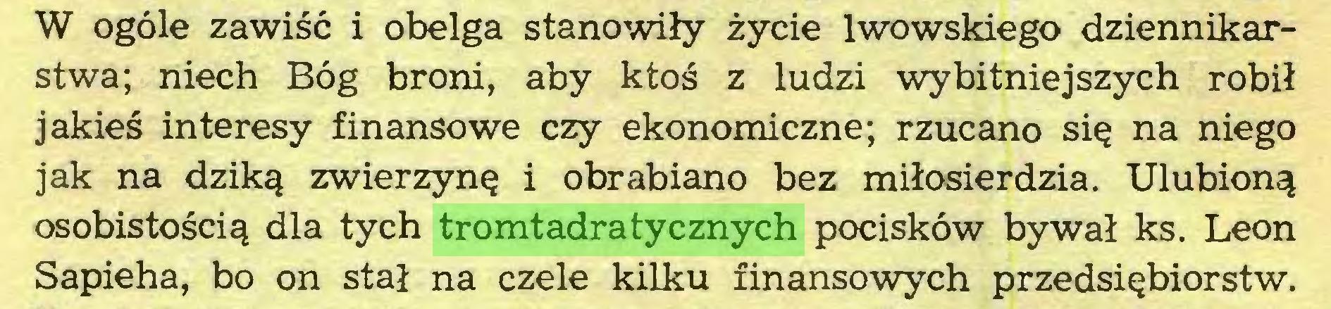 (...) W ogóle zawiść i obelga stanowiły życie lwowskiego dziennikarstwa; niech Bóg broni, aby ktoś z ludzi wybitniejszych robił jakieś interesy finansowe czy ekonomiczne; rzucano się na niego jak na dziką zwierzynę i obrabiano bez miłosierdzia. Ulubioną osobistością dla tych tromtadratycznych pocisków bywał ks. Leon Sapieha, bo on stał na czele kilku finansowych przedsiębiorstw...