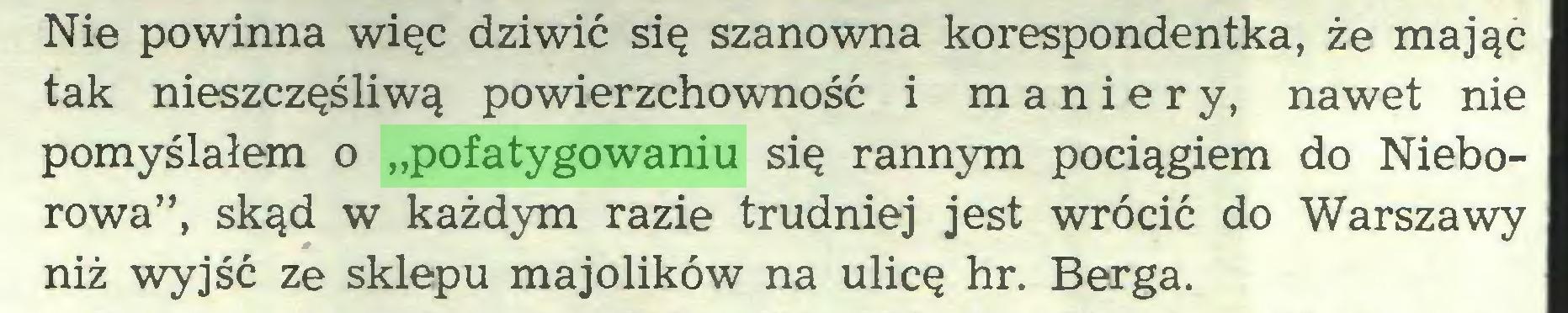 """(...) Nie powinna więc dziwić się szanowna korespondentka, że mając tak nieszczęśliwą powierzchowność i maniery, nawet nie pomyślałem o """"pofatygowaniu się rannym pociągiem do Nieborowa"""", skąd w każdym razie trudniej jest wrócić do Warszawy niż wyjść ze sklepu majolików na ulicę hr. Berga..."""