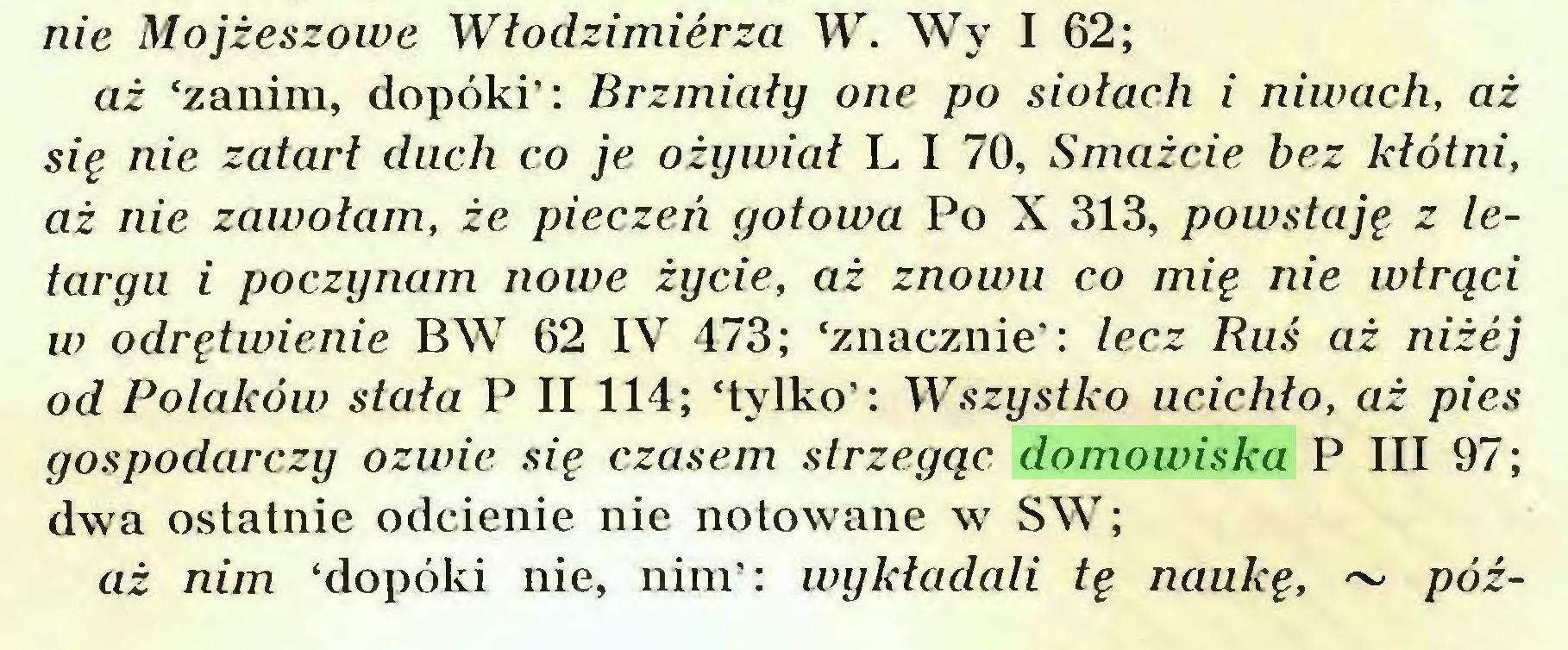 (...) nie Mojżeszowe Włodzimierza W. Wy I 62; aż 'zanim, dopóki': Brzmiały one po siołach i niwach, aż się nie zatarł duch co je ożywiał L I 70, Smażcie bez kłótni, aż nie zawołam, że pieczeń gotowa Po X 313, powstaję z letargu i poczynam nowe życie, aż znowu co mię nie wtrąci w odrętwienie BW 62 IV 473; 'znacznie': lecz Ruś aż niżej od Polaków stała P II 114; 'tylko': Wszystko ucichło, aż pies gospodarczy ozwie się czasem strzegąc domowiska P III 97; dwa ostatnie odcienie nie notowane w SW; aż nim 'dopóki nie, nim': wykładali tę naukę, ~ póź...