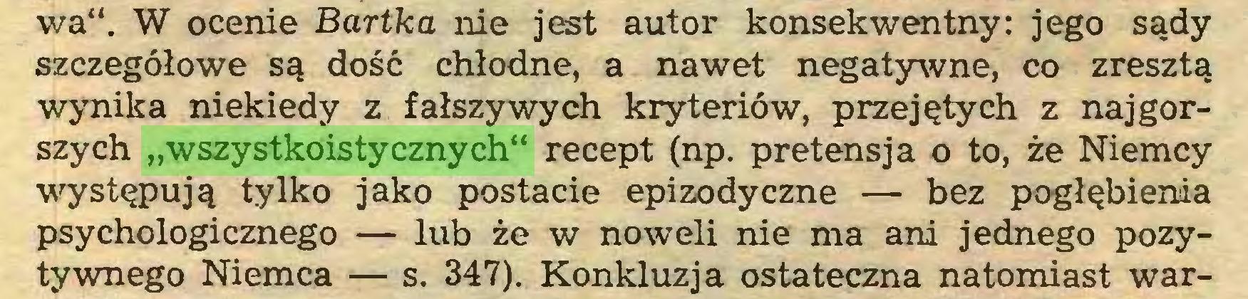 """(...) wa"""". W ocenie Bartka nie jest autor konsekwentny: jego sądy szczegółowe są dość chłodne, a nawet negatywne, co zresztą wynika niekiedy z fałszywych kryteriów, przejętych z najgorszych """"wszystkoistycznych"""" recept (np. pretensja o to, że Niemcy występują tylko jako postacie epizodyczne — bez pogłębienia psychologicznego — lub że w noweli nie ma ani jednego pozytywnego Niemca — s. 347). Konkluzja ostateczna natomiast war..."""