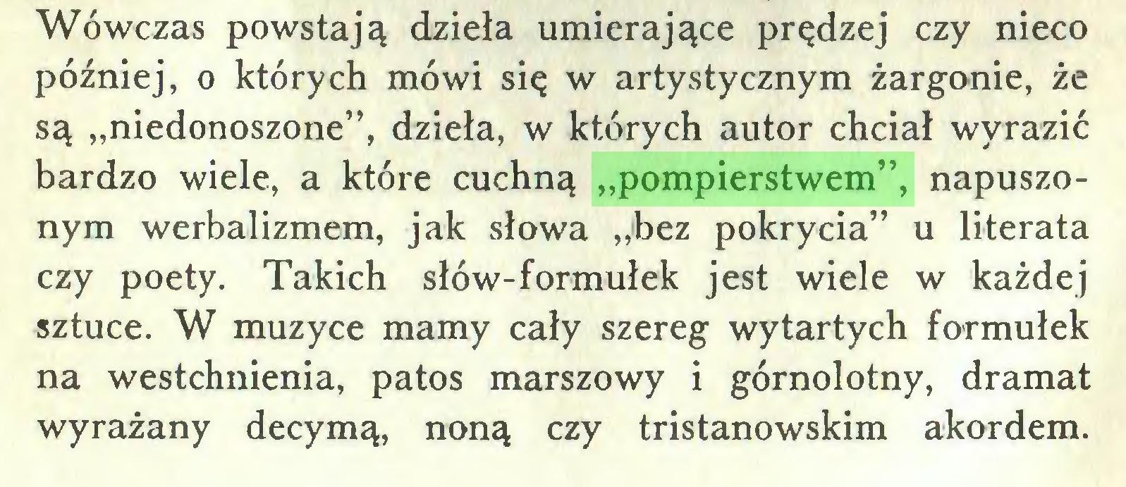 """(...) Wówczas powstają dzieła umierające prędzej czy nieco później, o których mówi się w artystycznym żargonie, że są """"niedonoszone"""", dzieła, w których autor chciał wyrazić bardzo wiele, a które cuchną """"pompierstwem"""", napuszonym werbalizmem, jak słowa """"bez pokrycia"""" u literata czy poety. Takich słów-formułek jest wiele w każdej sztuce. W muzyce mamy cały szereg wytartych formułek na westchnienia, patos marszowy i górnolotny, dramat wyrażany decymą, noną czy tristanowskim akordem..."""