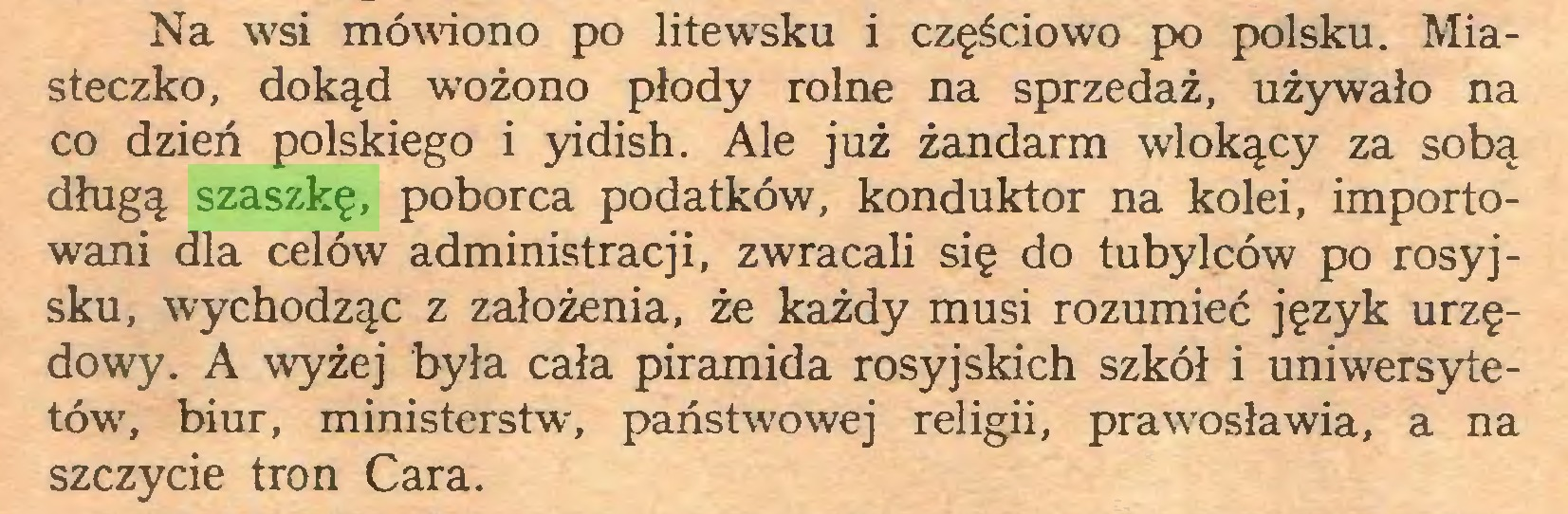 (...) Na wsi mówiono po litewrsku i częściowo po polsku. Miasteczko, dokąd wrożono płody rolne na sprzedaż, używało na co dzień polskiego i yidish. Ale już żandarm wlokący za sobą długą szaszkę, poborca podatków, konduktor na kolei, importowani dla celów administracji, zwracali się do tubylców po rosyjsku, wychodząc z założenia, że każdy musi rozumieć język urzędowy. A wyżej była cała piramida rosyjskich szkół i uniwersytetów7, biur, ministerstw, państwowej religii, prawosławia, a na szczycie tron Cara...