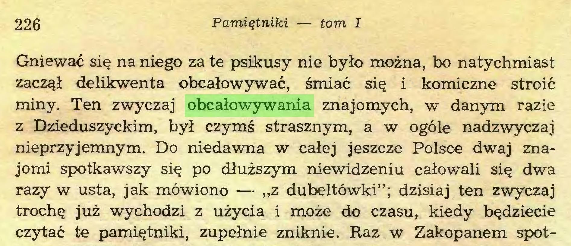 """(...) 226 Pamiętniki — tom I Gniewać się na niego za te psikusy nie było można, bo natychmiast zaczął delikwenta obcałowywać, śmiać się i komiczne stroić miny. Ten zwyczaj obcałowywania znajomych, w danym razie z Dzieduszyckim, był czymś strasznym, a w ogóle nadzwyczaj nieprzyjemnym. Do niedawna w całej jeszcze Polsce dwaj znajomi spotkawszy się po dłuższym niewidzeniu całowali się dwa razy w usta, jak mówiono — """"z dubeltówki""""; dzisiaj ten zwyczaj trochę już wychodzi z użycia i może do czasu, kiedy będziecie czytać te pamiętniki, zupełnie zniknie. Raz w Zakopanem spot..."""