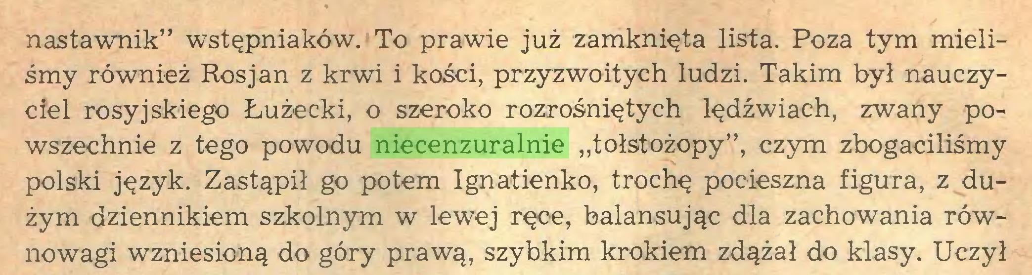 """(...) nastawnik"""" wstępniaków. To prawie już zamknięta lista. Poza tym mieliśmy również Rosjan z krwi i kości, przyzwoitych ludzi. Takim był nauczyciel rosyjskiego Łużecki, o szeroko rozrośniętych lędźwiach, zwany powszechnie z tego powodu niecenzuralnie """"tołstożopy"""", czym zbogaciliśmy polski język. Zastąpił go potem Ignatienko, trochę pocieszna figura, z dużym dziennikiem szkolnym w lewej ręce, balansując dla zachowania równowagi wzniesioną do góry prawą, szybkim krokiem zdążał do klasy. Uczył..."""