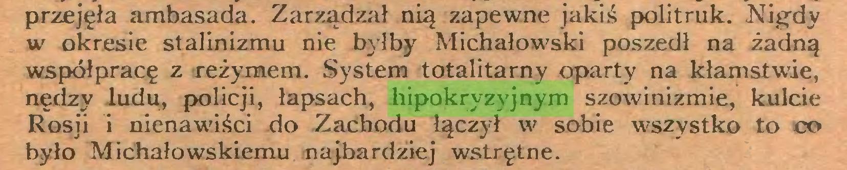 (...) przejęła ambasada. Zarządzał nią zapewne jakiś politruk. Nigdy w okresie stalinizmu nie byłby Michałowski poszedł na żadną współpracę z reżymem. System totalitarny oparty na kłamstwie, nędzy ludu, policji, łapsach, hipokryzyjnym szowinizmie, kulcie Rosji i nienawiści do Zachodu łączył w sobie wszystko to co było Michałowskiemu najbardziej wstrętne...