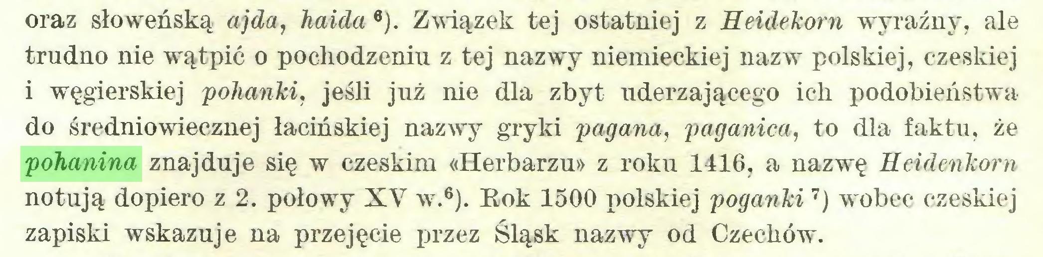 (...) oraz słoweńską ajda, haida 6). Związek tej ostatniej z Heidekorn wyraźny, ale trudno nie wątpić o pochodzeniu z tej nazwy niemieckiej nazw polskiej, czeskiej 1 węgierskiej pohanki, jeśli już nie dla zbyt uderzającego ich podobieństwa do średniowiecznej łacińskiej nazwy gryki pagana, paganica, to dla faktu, że pohanina znajduje się w czeskim «Herbarzu» z roku 1416, a nazwę Heidenkorn notują dopiero z 2. połowy XV w.6). Rok 1500 polskiej poganki7) wobec czeskiej zapiski wskazuje na przejęcie przez Śląsk nazwy od Czechów...