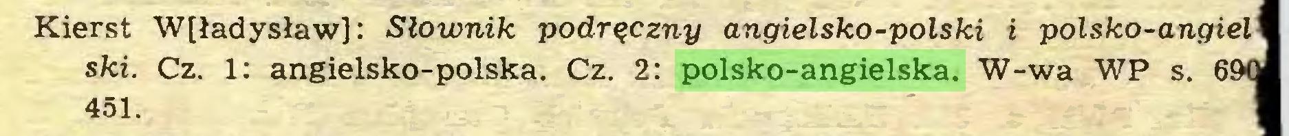 (...) Kierst W[ładysław]: Słownik podręczny angielsko-polski i polsko-angiel ski. Cz. 1: angielsko-polska. Cz. 2: polsko-angielska. W-wa WP s. 69C 451...