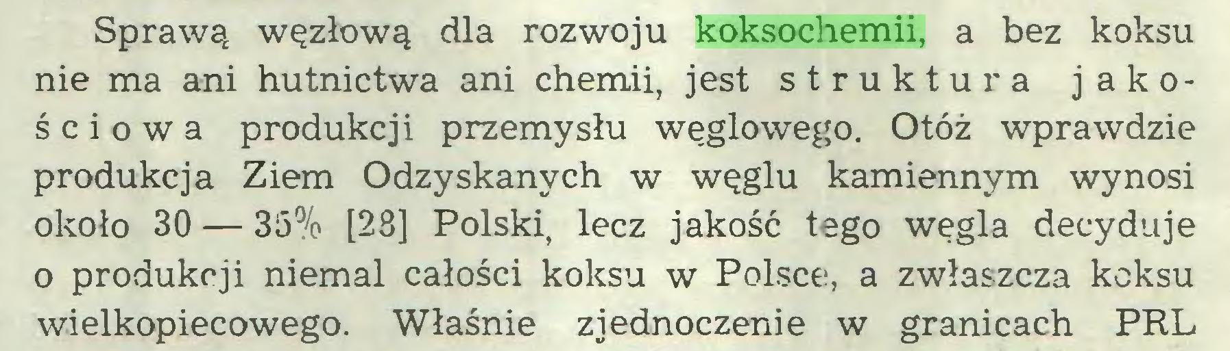 (...) Sprawą węzłową dla rozwoju koksochemii, a bez koksu nie ma ani hutnictwa ani chemii, jest struktura jakościowa produkcji przemysłu węglowego. Otóż wprawdzie produkcja Ziem Odzyskanych w węglu kamiennym wynosi około 30 — 35% [28] Polski, lecz jakość tego węgla decyduje o produkcji niemal całości koksu w Polsce, a zwłaszcza koksu wielkopiecowego. Właśnie zjednoczenie w granicach PRL...