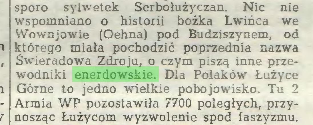 (...) sporo sylwetek Serbołużyczan. Nic nie wspomniano o historii bożka Lwińca we Wownjowie (Oehna) pod Budziszynem, od którego miała pochodzić poprzednia nazwa Świeradowa Zdroju, o czym piszą inne przewodniki enerdowskie. Dla Poiaków Łużyce Górne to jedno wielkie pobojowisko. Tu 2 Armia WP pozostawiła 7700 poległych, przynosząc Łużycom wyzwolenie spod faszyzmu...