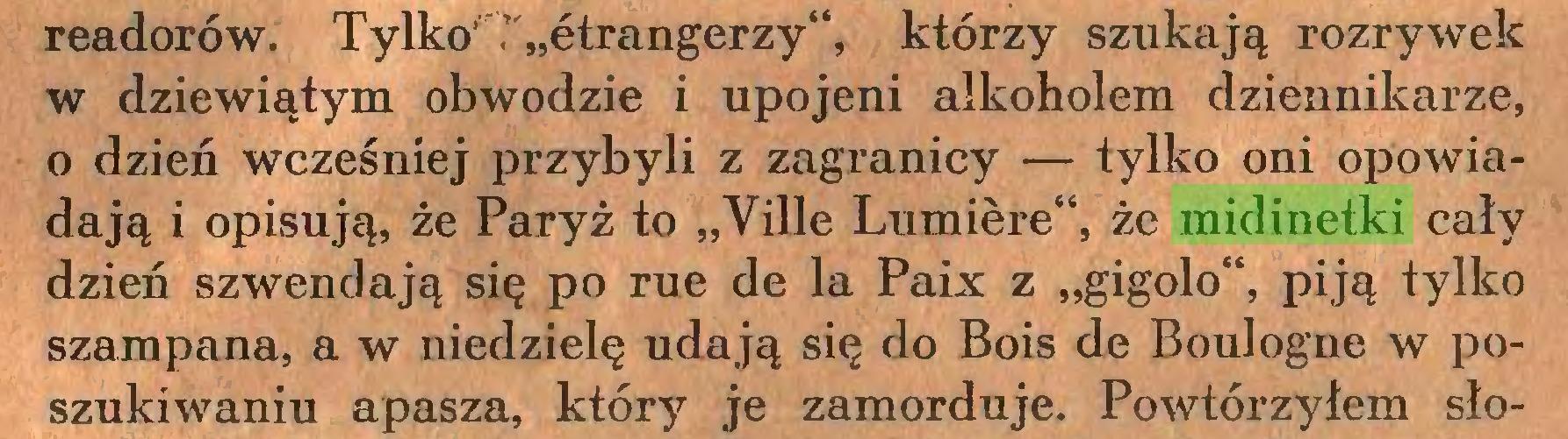 """(...) readorów. Tylko' ? """"ćtrangerzy"""", którzy szukają rozrywek w dziewiątym obwodzie i upojeni alkoholem dziennikarze, o dzień wcześniej przybyli z zagranicy — tylko oni opowiadają i opisują, że Paryż to """"Ville Lumière"""", że midinetki cały dzień szwendają się po rue de la Paix z """"gigolo"""", piją tylko szampana, a w niedzielę udają się do Bois de Boulogne w poszukiwaniu apasza, który je zamorduje. Powtórzyłem sło..."""