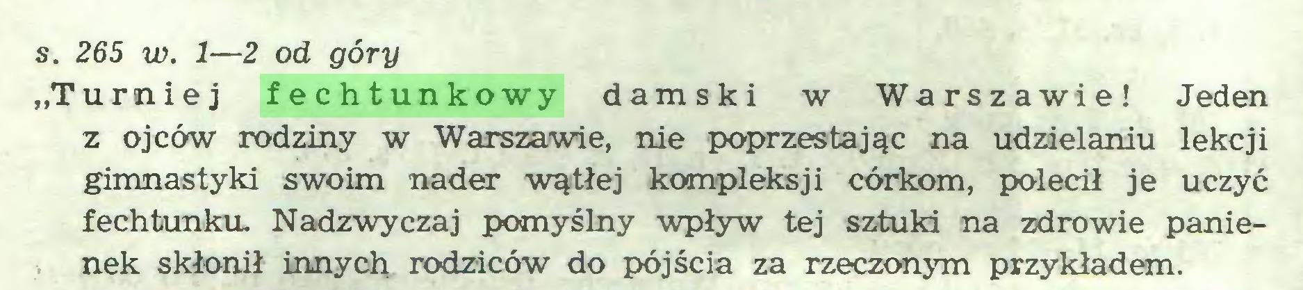 """(...) s. 265 w. 1—2 od góry """"Turniej fechtunkowy damski w Warszawie! Jeden z ojców rodziny w Warszawie, nie poprzestając na udzielaniu lekcji gimnastyki swoim nader wątłej kompleksji córkom, polecił je uczyć fechtunku. Nadzwyczaj pomyślny wpływ tej sztuki na zdrowie panienek skłonił innych rodziców do pójścia za rzeczonym przykładem..."""