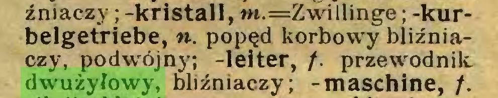 (...) źniaczy ; -kristall, m.=Zwillinge; -kurbelgetriebe, «. popęd korbowy bliźniaczy, podwójny; -leiter, /. przewodnik dwużyłowy, bliźniaczy; -maschine, /...