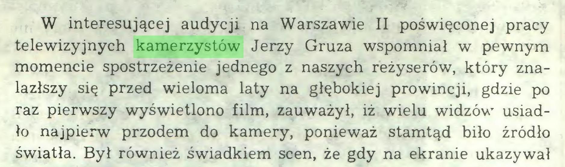 (...) W interesującej audycji na Warszawie II poświęconej pracy telewizyjnych kamerzystów Jerzy Gruza wspomniał w pewnym momencie spostrzeżenie jednego z naszych reżyserów, który znalazłszy się przed wieloma laty na głębokiej prowincji, gdzie po raz pierwszy wyświetlono film, zauważył, iż wielu widzów usiadło najpierw przodem do kamery, ponieważ stamtąd biło źródło światła. Był również świadkiem scen, że gdy na ekranie ukazywał...