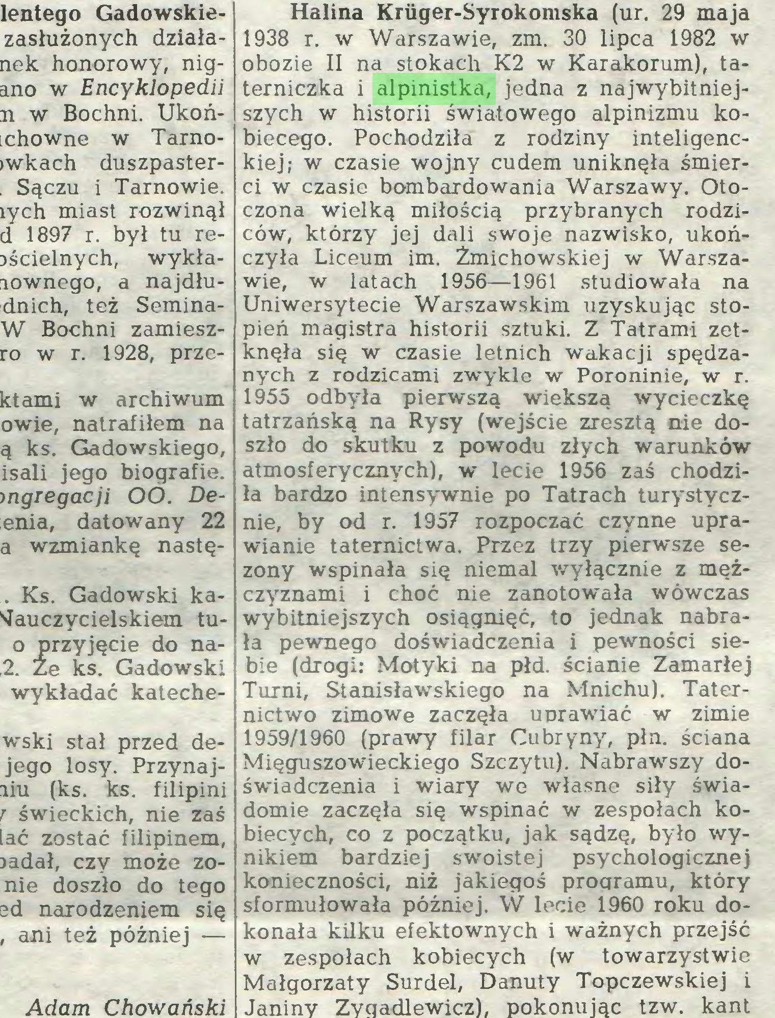 (...) Adam Chowański Halina Kriiger-Syrokomska (ur. 29 maja 1938 r. w Warszawie, zm. 30 lipca 1982 w obozie II na stokach K2 w Karakorum), taterniczka i alpinistka, jedna z najwybitniejszych w historii światowego alpinizmu kobiecego. Pochodziła z rodziny inteligenckiej; w czasie wojny cudem uniknęła śmierci w czasie bombardowania Warszawy. Oto...