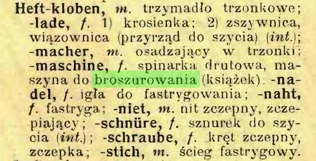 (...) Heft-kloben, m. trzymadło trzonkowe; -lade, /. 1) krosienka; 2) zszywnica, Wiązownica (przyrząd do szycia) (int.); -macher, m. osadzający w trzonki; -maschine, /. spinarka drutowa, maszyna do broszurowania (książek), -nadel, f. igła do fastrygowania; -naht, /. fastryga; -niet, w. nit zczepny, zczepiający; -schnüre, /. sznurek do szycia (int.); -schraube, /. kręt zczepny, zczepka; -stich, m. ścieg fastrygowy...