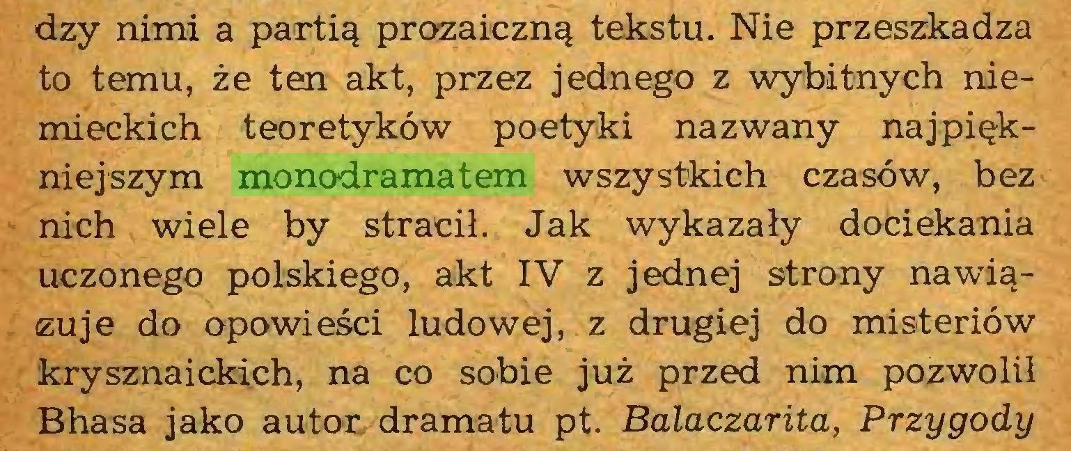 (...) dzy nimi a partią prozaiczną tekstu. Nie przeszkadza to temu, że ten akt, przez jednego z wybitnych niemieckich teoretyków poetyki nazwany najpiękniejszym monodramatem wszystkich czasów, bez nich wiele by stracił. Jak wykazały dociekania uczonego polskiego, akt IV z jednej strony nawiązuje do opowieści ludowej, z drugiej do misteriów krysznaickich, na co sobie już przed nim pozwolił Bhasa jako autor dramatu pt. Balaczarita, Przygody...
