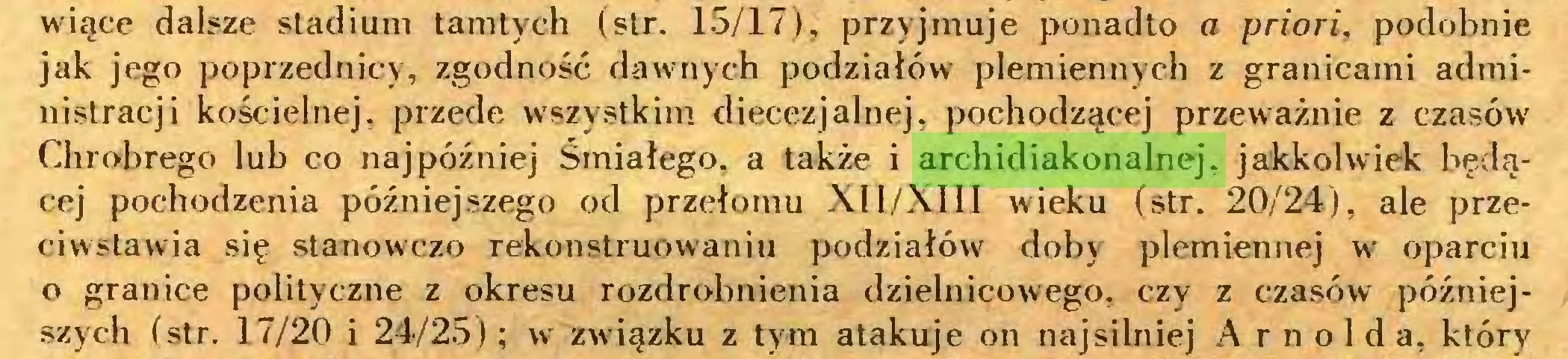 (...) wiące dalsze stadium tamtych (str. 15/17), przyjmuje ponadto a priori, podobnie jak jego poprzednicy, zgodność dawnych podziałów plemiennych z granicami administracji kościelnej, przede wszystkim diecezjalnej, pochodzącej przeważnie z czasów Chrobrego lub co najpóźniej Śmiałego, a także i archidiakonalnej, jakkolwiek będącej pochodzenia późniejszego od przełomu XI1/XI1I wieku (str. 20/24), ale przeciwstawia się stanow'czo rekonstruowaniu podziałów doby plemiennej wr oparciu o granice polityczne z okresu rozdrobnienia dzielnicowego, czy z czasów późniejszych (str. 17/20 i 24/25); w związku z tym atakuje on najsilniej Arnolda, który...