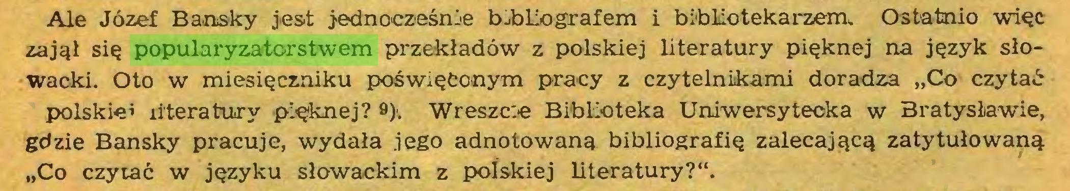 """(...) Ale Józef Bansky jest j^nocześnie bibliografem i bibliotekarzem. Ostatnio więc zajął się popularyzatorstwem przekładów z polskiej literatury pięknej na język słowacki. Oto w miesięczniku poświęconym pracy z czytelnikami doradza """"Co czytać polskie* literatury pięknej? 9). Wreszcie Biblioteka Uniwersytecka w Bratysławie, gdzie Bansky pracuje, wydała jego adnotowaną bibliografię zalecającą zatytułowaną """"Co czytać w języku słowackim z polskiej literatury?""""..."""