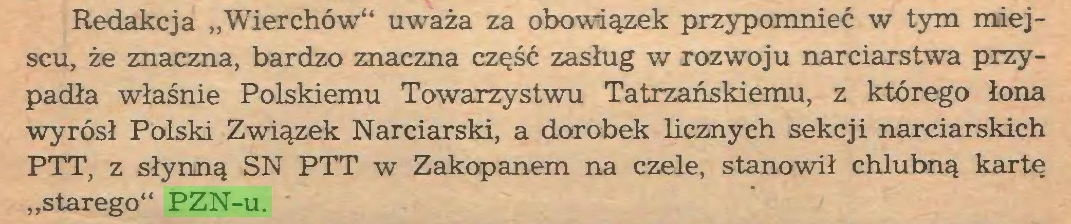 """(...) Redakcja """"Wierchów"""" uważa za obowiązek przypomnieć w tym miejscu, że znaczna, bardzo znaczna część zasług w rozwoju narciarstwa przypadła właśnie Polskiemu Towarzystwu Tatrzańskiemu, z którego łona wyrósł Polski Związek Narciarski, a dorobek licznych sekcji narciarskich PTT, z słynną SN PTT w Zakopanem na czele, stanowił chlubną kartę """"starego"""" PZN-u..."""