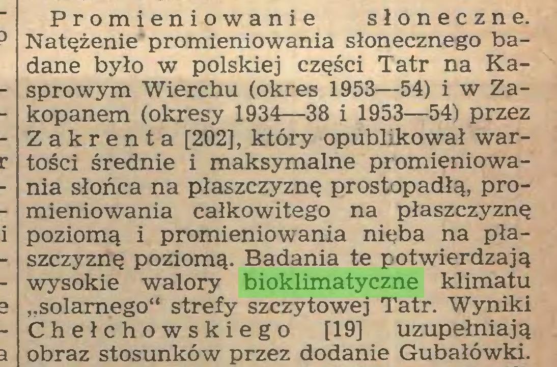 """(...) Promieniowanie słoneczne. Natężenie'promieniowania słonecznego badane było w polskiej części Tatr na Kasprowym Wierchu (okres 1953—54) i w Zakopanem (okresy 1934—38 i 1953—54) przez Zakrenta [202], który opublikował wartości średnie i maksymalne promieniowania słońca na płaszczyznę prostopadłą, promieniowania całkowitego na płaszczyznę poziomą i promieniowania nieba na płaszczyznę poziomą. Badania te potwierdzają wysokie walory bioklimatyczne klimatu """"solamego"""" strefy szczytowej Tatr. Wyniki Chełchowskiego [19] uzupełniają obraz stosunków przez dodanie Gubałówki..."""