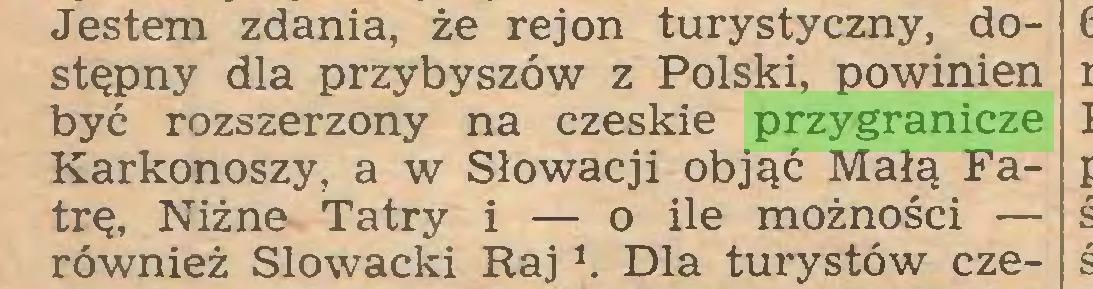 (...) Jestem zdania, że rejon turystyczny, dostępny dla przybyszów z Polski, powinien być rozszerzony na czeskie przygranicze Karkonoszy, a w Słowacji objąć Małą Fatrę, Niżne Tatry i — o ile możności — również Słowacki Raj *. Dla turystów cze...